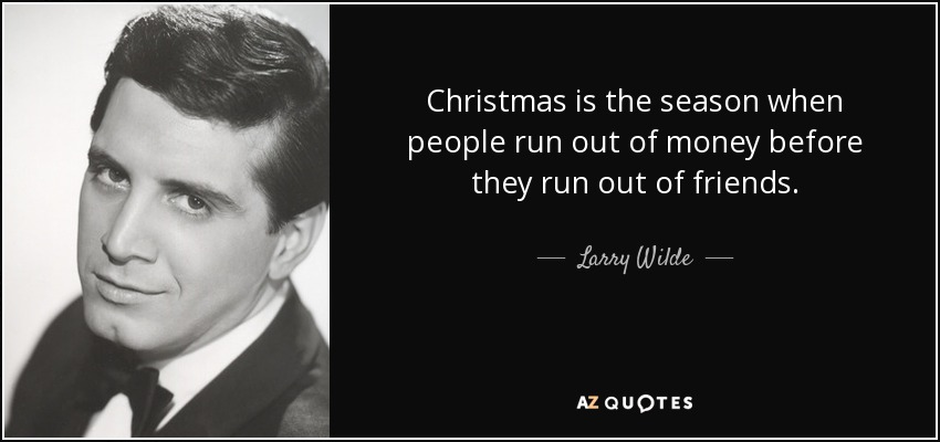 Christmas is the season when people run out of money before they run out of friends. - Larry Wilde