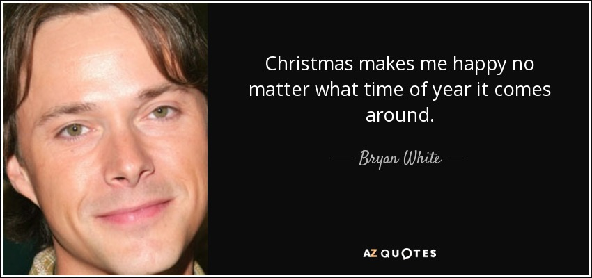 Christmas makes me happy no matter what time of year it comes around. - Bryan White
