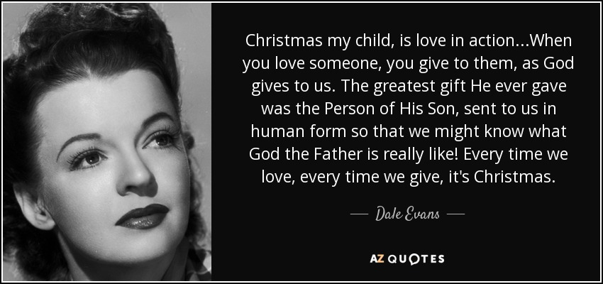 Christmas my child, is love in action...When you love someone, you give to them, as God gives to us. The greatest gift He ever gave was the Person of His Son, sent to us in human form so that we might know what God the Father is really like! Every time we love, every time we give, it's Christmas. - Dale Evans