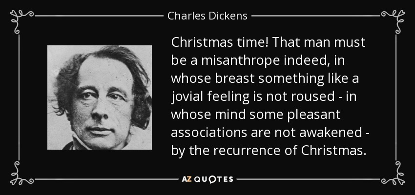 Christmas time! That man must be a misanthrope indeed, in whose breast something like a jovial feeling is not roused - in whose mind some pleasant associations are not awakened - by the recurrence of Christmas. - Charles Dickens