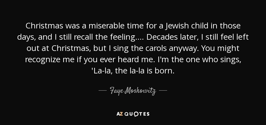 Christmas was a miserable time for a Jewish child in those days, and I still recall the feeling. ... Decades later, I still feel left out at Christmas, but I sing the carols anyway. You might recognize me if you ever heard me. I'm the one who sings, 'La-la, the la-la is born. - Faye Moskowitz