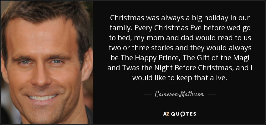 Christmas was always a big holiday in our family. Every Christmas Eve before wed go to bed, my mom and dad would read to us two or three stories and they would always be The Happy Prince, The Gift of the Magi and Twas the Night Before Christmas, and I would like to keep that alive. - Cameron Mathison