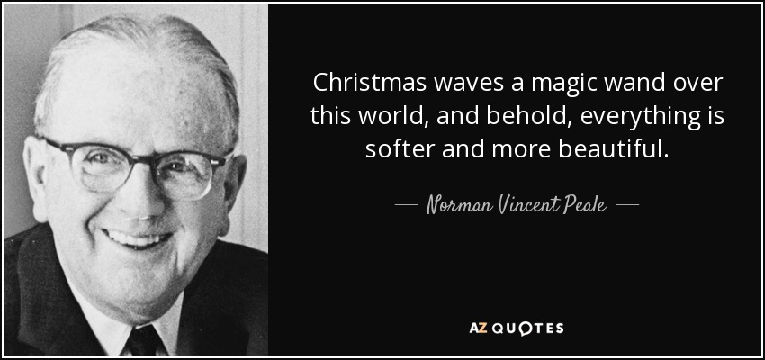 Christmas waves a magic wand over this world, and behold, everything is softer and more beautiful. - Norman Vincent Peale