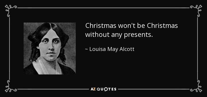 Christmas won't be Christmas without any presents. - Louisa May Alcott