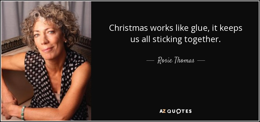 Christmas works like glue, it keeps us all sticking together. - Rosie Thomas