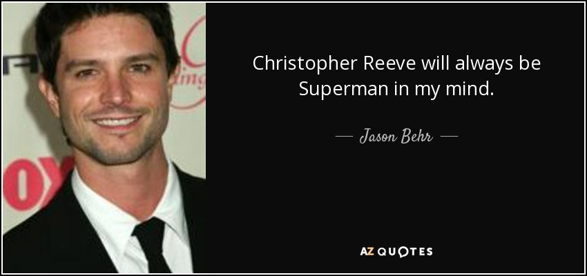 Christopher Reeve will always be Superman in my mind. - Jason Behr