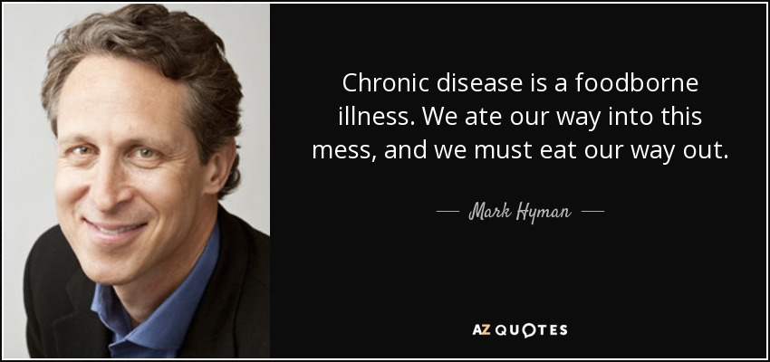 Chronic disease is a foodborne illness. We ate our way into this mess, and we must eat our way out. - Mark Hyman, M.D.