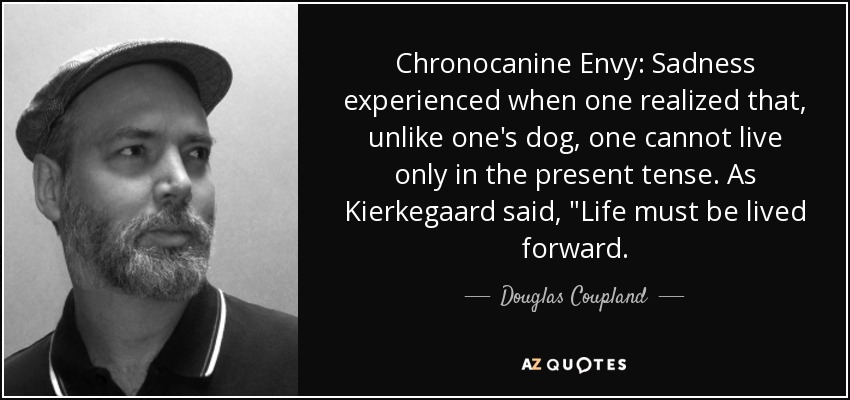 Chronocanine Envy: Sadness experienced when one realized that, unlike one's dog, one cannot live only in the present tense. As Kierkegaard said,