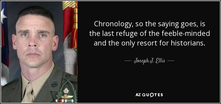 Chronology, so the saying goes, is the last refuge of the feeble-minded and the only resort for historians. - Joseph J. Ellis