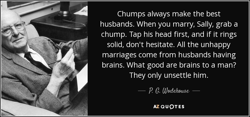 Chumps always make the best husbands. When you marry, Sally, grab a chump. Tap his head first, and if it rings solid, don't hesitate. All the unhappy marriages come from husbands having brains. What good are brains to a man? They only unsettle him. - P. G. Wodehouse