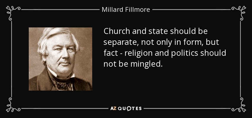 Church and state should be separate, not only in form, but fact - religion and politics should not be mingled. - Millard Fillmore