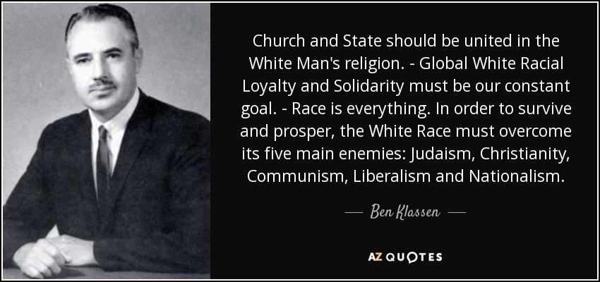 Church and State should be united in the White Man's religion. - Global White Racial Loyalty and Solidarity must be our constant goal. - Race is everything. In order to survive and prosper, the White Race must overcome its five main enemies: Judaism, Christianity, Communism, Liberalism and Nationalism. - Ben Klassen