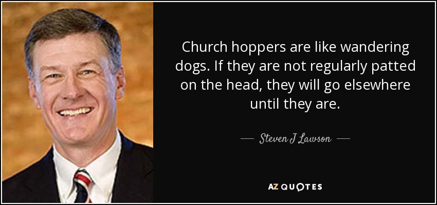 Church hoppers are like wandering dogs. If they are not regularly patted on the head, they will go elsewhere until they are. - Steven J Lawson