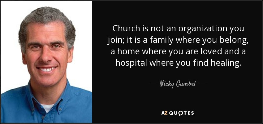 Church is not an organization you join; it is a family where you belong, a home where you are loved and a hospital where you find healing. - Nicky Gumbel