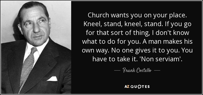 Church wants you on your place. Kneel, stand, kneel, stand. If you go for that sort of thing, I don't know what to do for you. A man makes his own way. No one gives it to you. You have to take it. 'Non serviam'. - Frank Costello