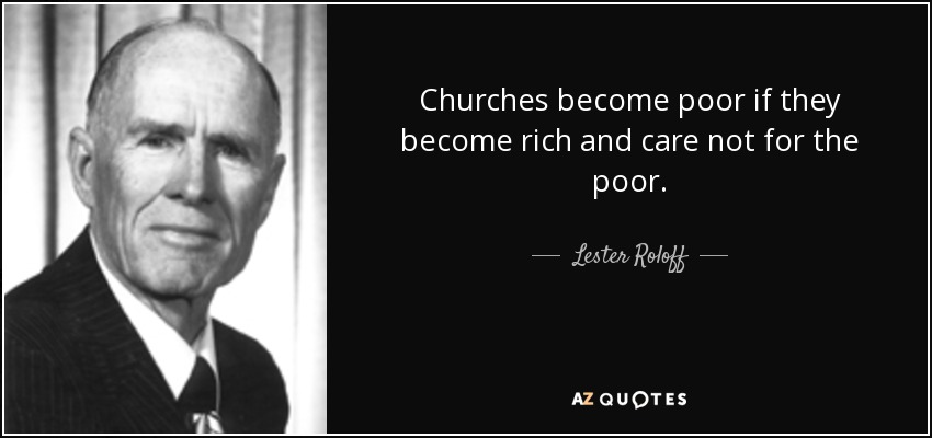 Churches become poor if they become rich and care not for the poor. - Lester Roloff
