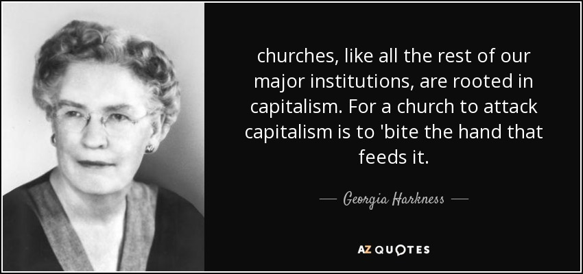 churches, like all the rest of our major institutions, are rooted in capitalism. For a church to attack capitalism is to 'bite the hand that feeds it. - Georgia Harkness