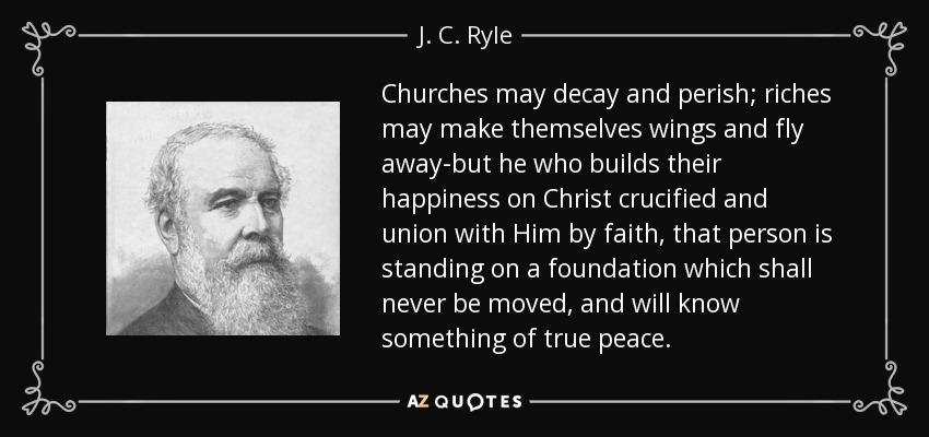 Churches may decay and perish; riches may make themselves wings and fly away-but he who builds their happiness on Christ crucified and union with Him by faith, that person is standing on a foundation which shall never be moved, and will know something of true peace. - J. C. Ryle