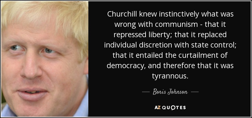 Churchill knew instinctively what was wrong with communism - that it repressed liberty; that it replaced individual discretion with state control; that it entailed the curtailment of democracy, and therefore that it was tyrannous. - Boris Johnson
