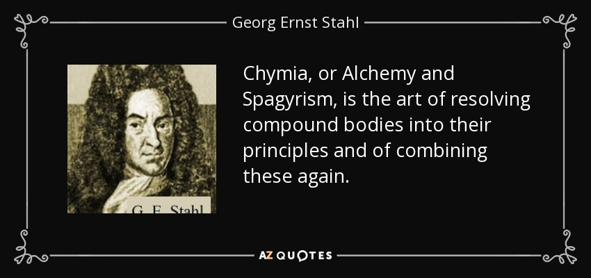 Chymia, or Alchemy and Spagyrism, is the art of resolving compound bodies into their principles and of combining these again. - Georg Ernst Stahl