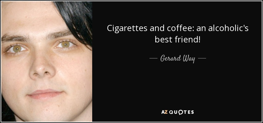 Cigarettes and coffee: an alcoholic's best friend! - Gerard Way