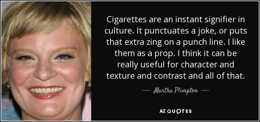 Cigarettes are an instant signifier in culture. It punctuates a joke, or puts that extra zing on a punch line. I like them as a prop. I think it can be really useful for character and texture and contrast and all of that. - Martha Plimpton