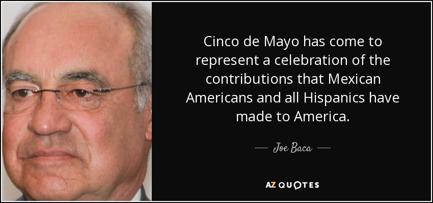 Cinco de Mayo has come to represent a celebration of the contributions that Mexican Americans and all Hispanics have made to America. - Joe Baca
