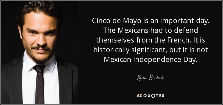 Cinco de Mayo is an important day. The Mexicans had to defend themselves from the French. It is historically significant, but it is not Mexican Independence Day. - Kuno Becker