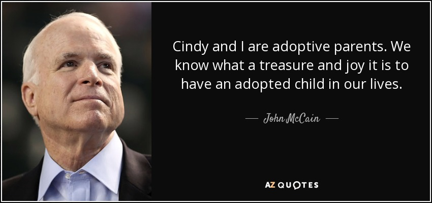 Cindy and I are adoptive parents. We know what a treasure and joy it is to have an adopted child in our lives. - John McCain