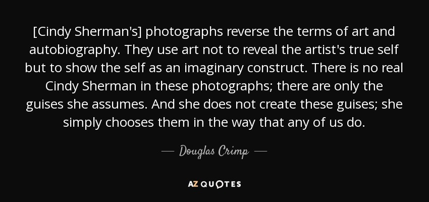 [Cindy Sherman's] photographs reverse the terms of art and autobiography. They use art not to reveal the artist's true self but to show the self as an imaginary construct. There is no real Cindy Sherman in these photographs; there are only the guises she assumes. And she does not create these guises; she simply chooses them in the way that any of us do. - Douglas Crimp