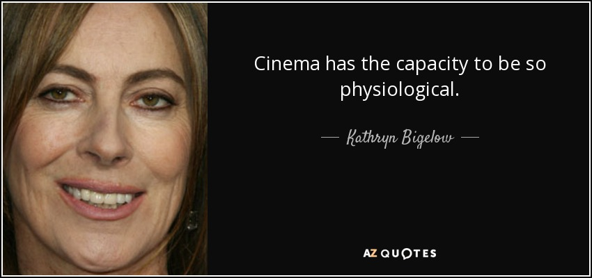 Cinema has the capacity to be so physiological. - Kathryn Bigelow