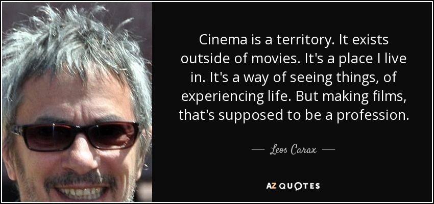Cinema is a territory. It exists outside of movies. It's a place I live in. It's a way of seeing things, of experiencing life. But making films, that's supposed to be a profession. - Leos Carax