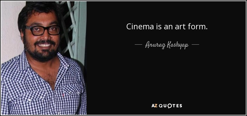 Cinema is an art form. - Anurag Kashyap