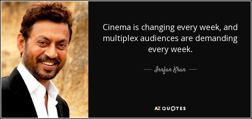 Cinema is changing every week, and multiplex audiences are demanding every week. - Irrfan Khan