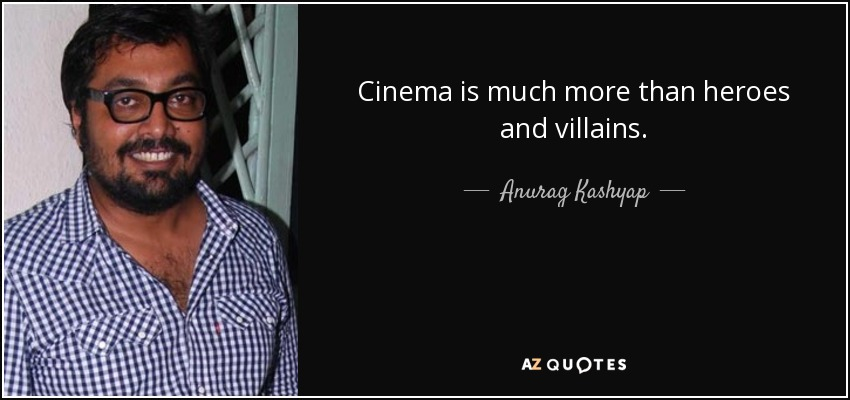 Cinema is much more than heroes and villains. - Anurag Kashyap
