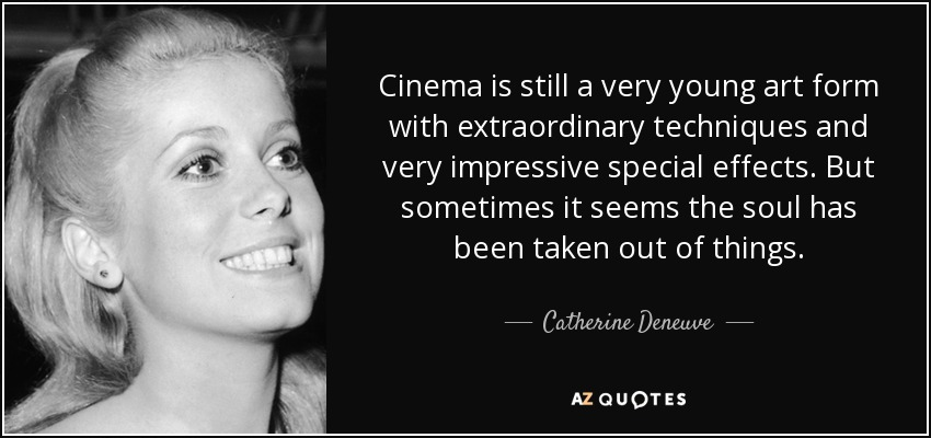 Cinema is still a very young art form with extraordinary techniques and very impressive special effects. But sometimes it seems the soul has been taken out of things. - Catherine Deneuve