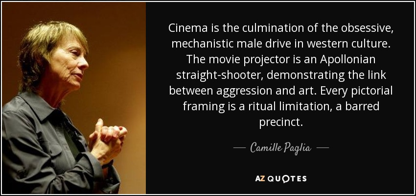 Cinema is the culmination of the obsessive, mechanistic male drive in western culture. The movie projector is an Apollonian straight-shooter, demonstrating the link between aggression and art. Every pictorial framing is a ritual limitation, a barred precinct. - Camille Paglia