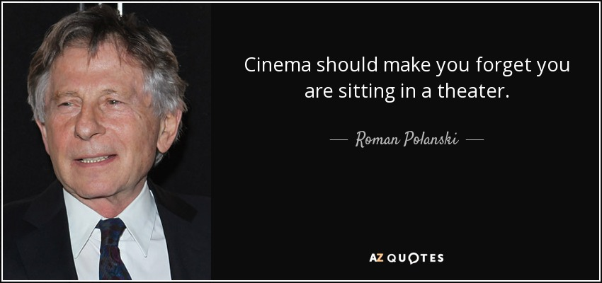 Cinema should make you forget you are sitting in a theater. - Roman Polanski