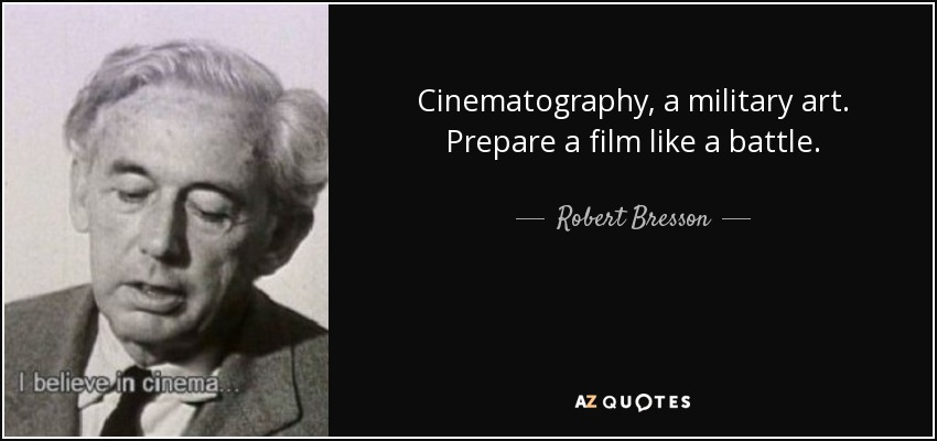 Cinematography, a military art. Prepare a film like a battle. - Robert Bresson