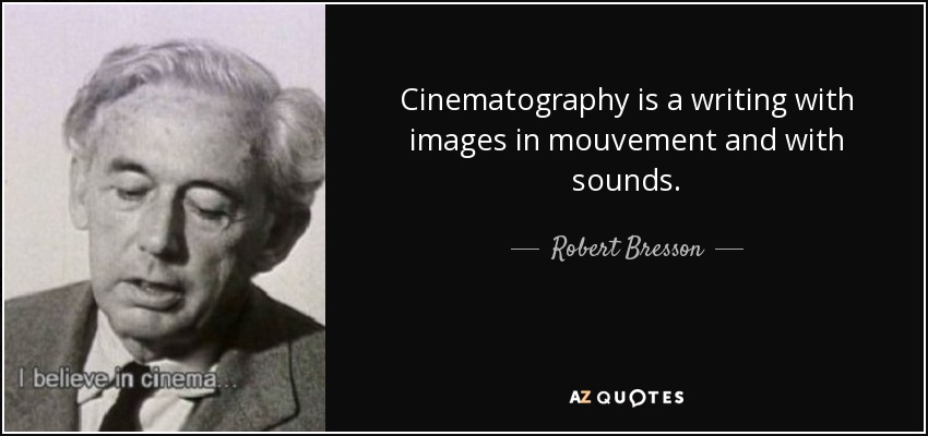 Cinematography is a writing with images in mouvement and with sounds. - Robert Bresson