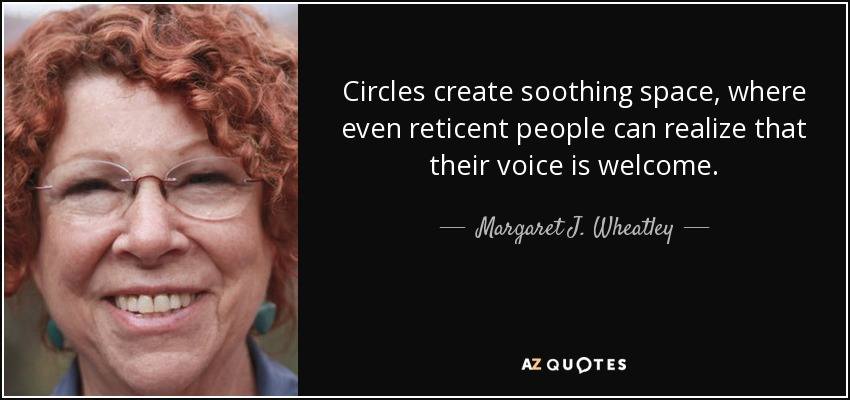 Circles create soothing space, where even reticent people can realize that their voice is welcome. - Margaret J. Wheatley