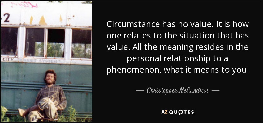 Circumstance has no value. It is how one relates to the situation that has value. All the meaning resides in the personal relationship to a phenomenon, what it means to you. - Christopher McCandless