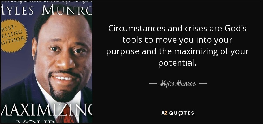 Circumstances and crises are God's tools to move you into your purpose and the maximizing of your potential. - Myles Munroe