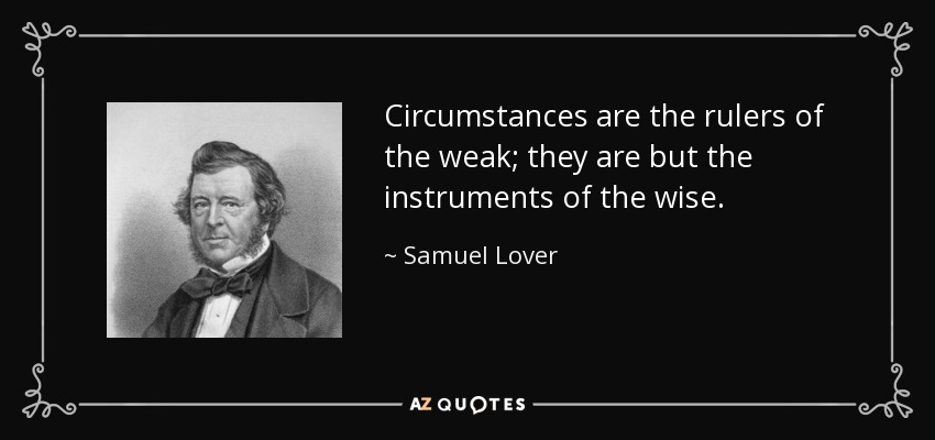 Circumstances are the rulers of the weak; they are but the instruments of the wise. - Samuel Lover
