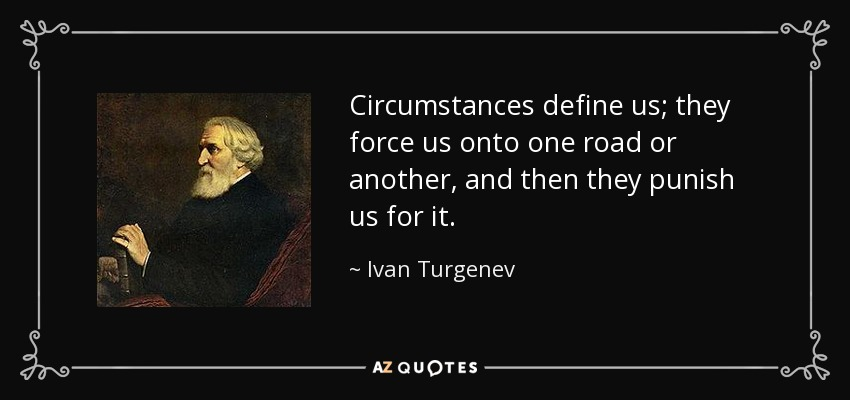 Circumstances define us; they force us onto one road or another, and then they punish us for it. - Ivan Turgenev