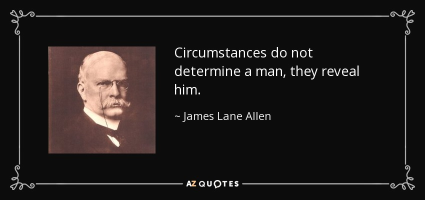 Circumstances do not determine a man, they reveal him. - James Lane Allen