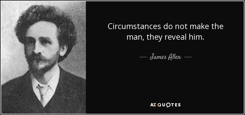 Circumstances do not make the man, they reveal him. - James Allen