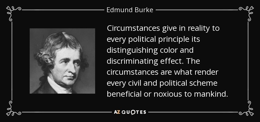 Circumstances give in reality to every political principle its distinguishing color and discriminating effect. The circumstances are what render every civil and political scheme beneficial or noxious to mankind. - Edmund Burke