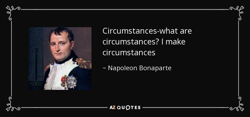 Circumstances-what are circumstances? I make circumstances - Napoleon Bonaparte