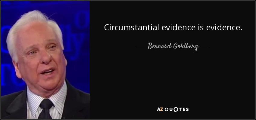 Circumstantial evidence is evidence. - Bernard Goldberg